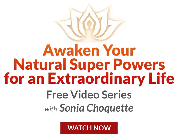 Awaken Your Natural Super Powers for an Extraordinary Life. Free Video Series with Sonia Choquette. Watch Now